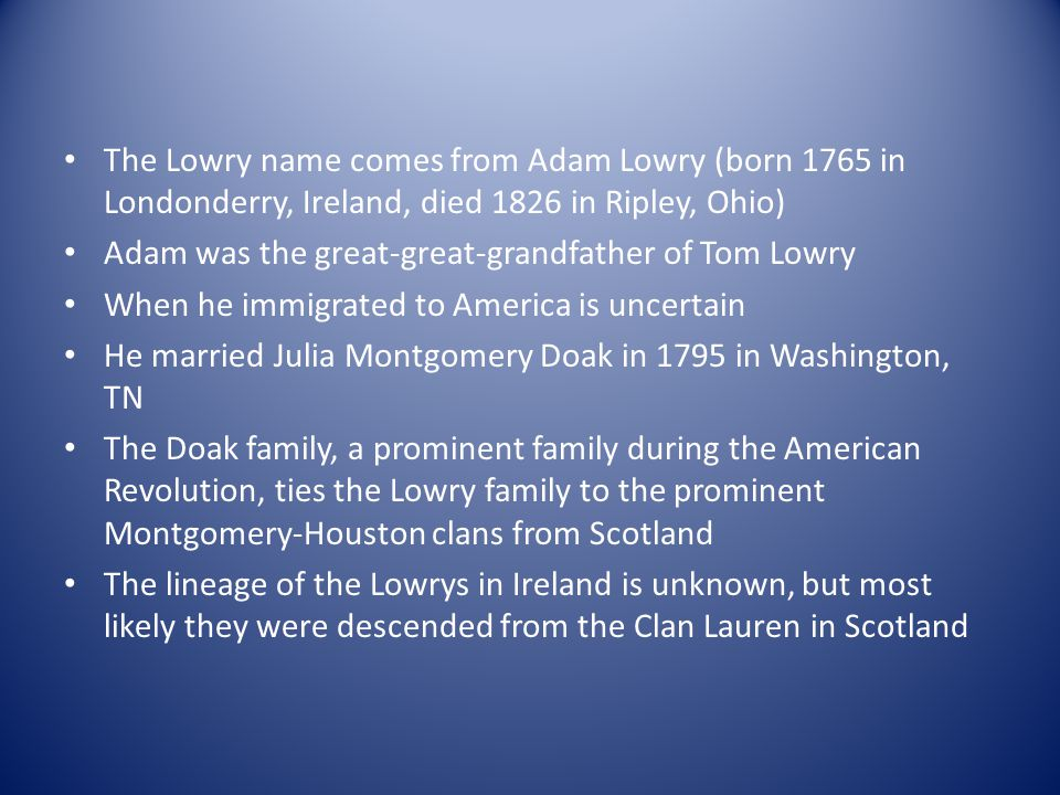 The Lowry name comes from Adam Lowry (born 1765 in Londonderry, Ireland, died 1826 in Ripley, Ohio)