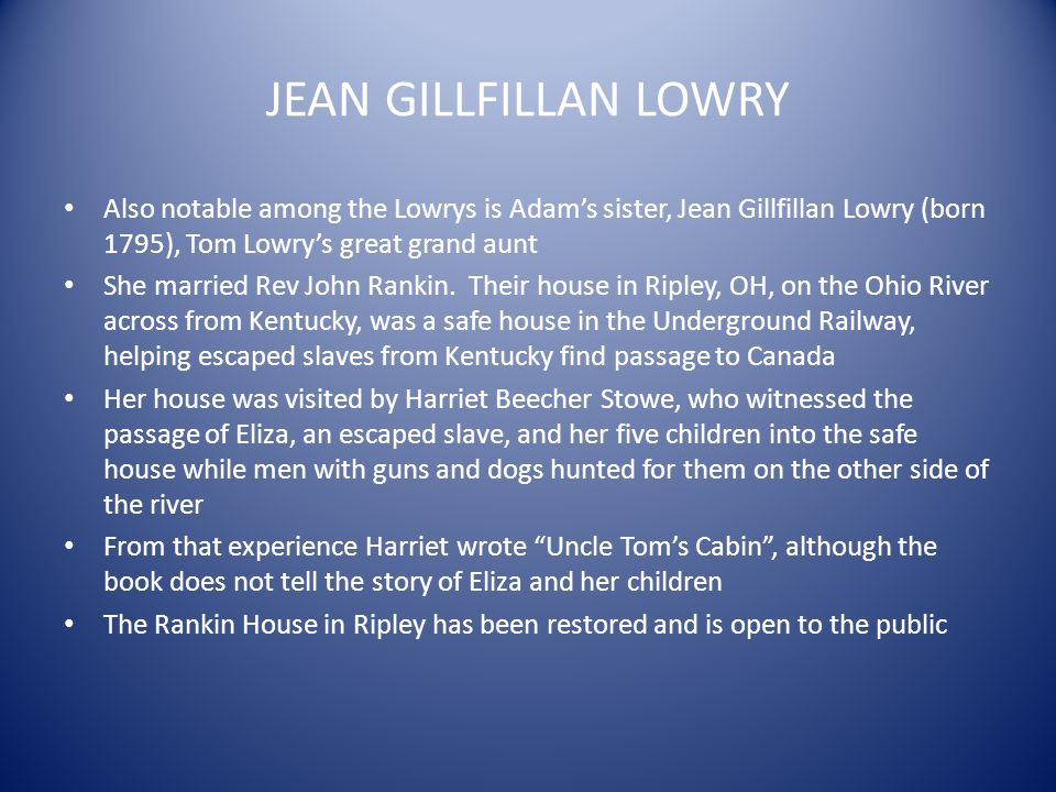 JEAN GILLFILLAN LOWRY Also notable among the Lowrys is Adam's sister, Jean Gillfillan Lowry (born 1795), Tom Lowry's great grand aunt.