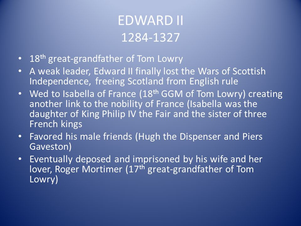 EDWARD II 1284-1327 18th great-grandfather of Tom Lowry