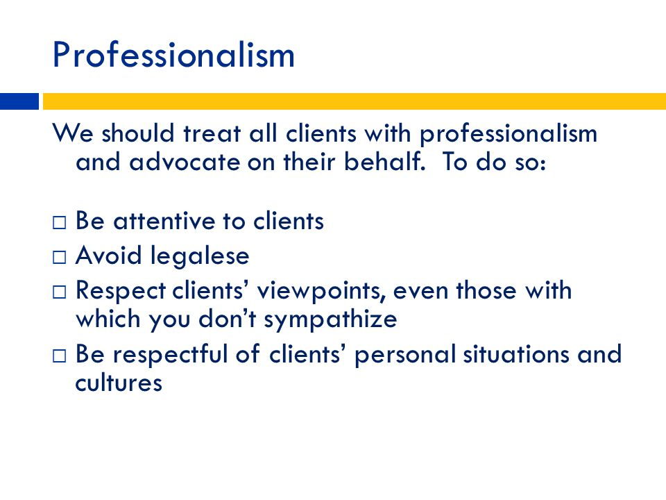 Professionalism We should treat all clients with professionalism and advocate on their behalf. To do so: