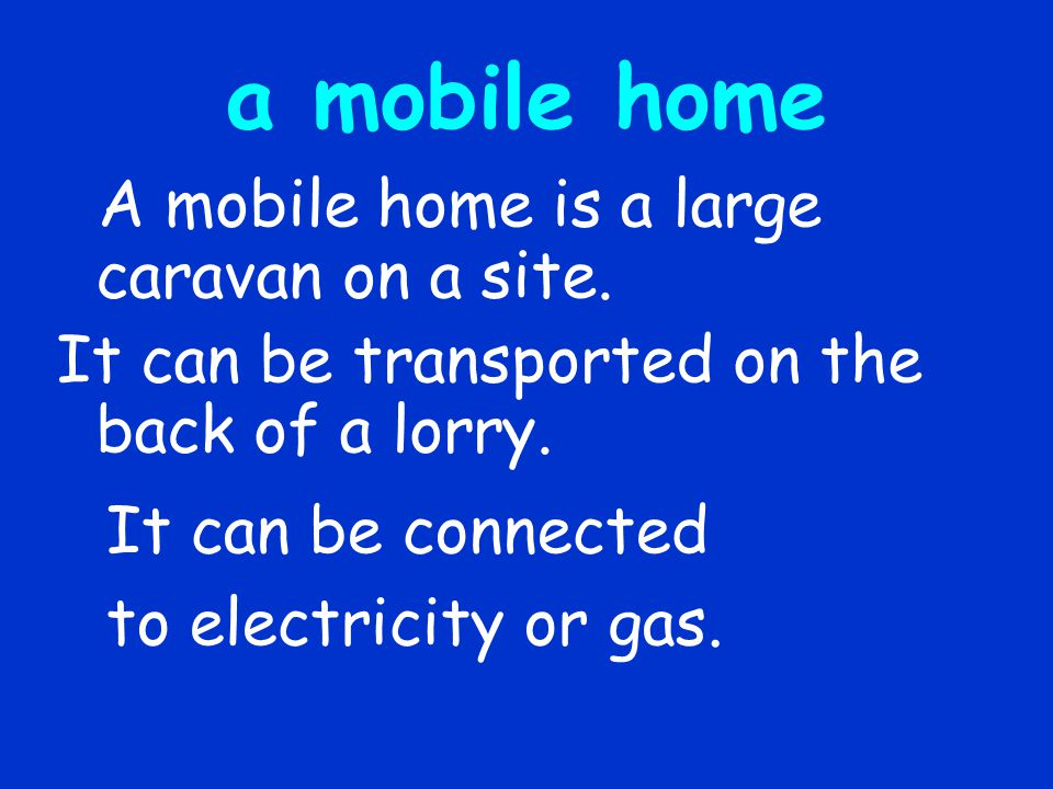 a mobile home A mobile home is a large caravan on a site.