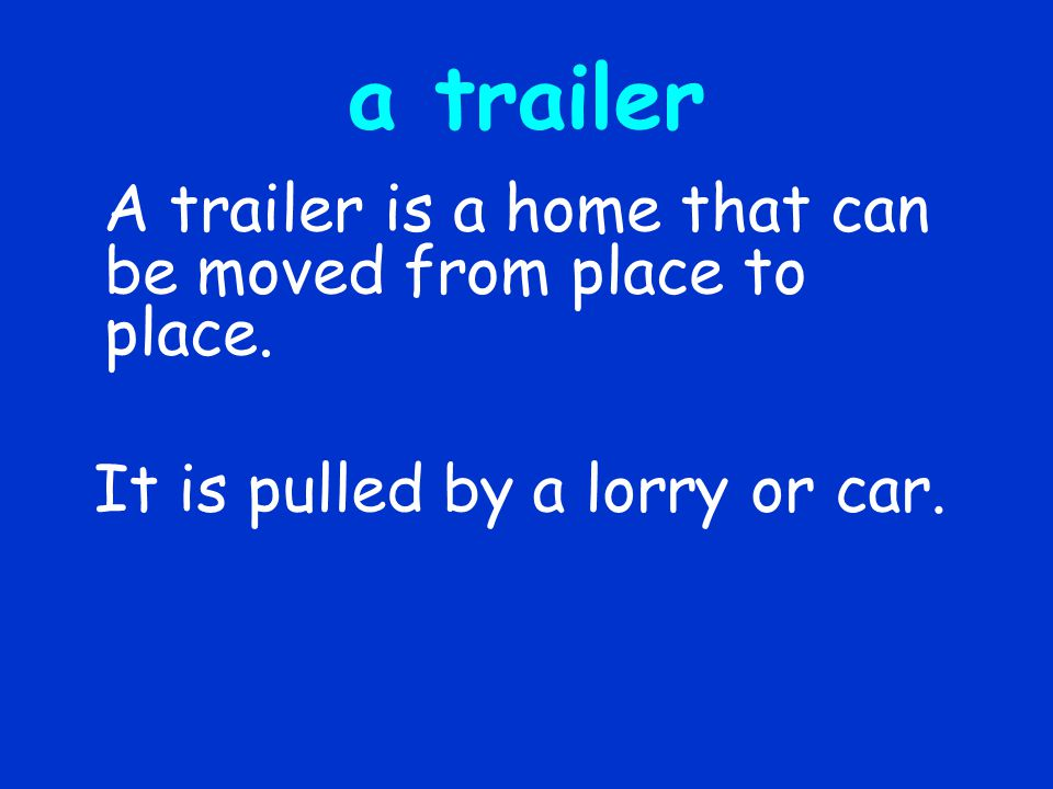 a trailer A trailer is a home that can be moved from place to place.