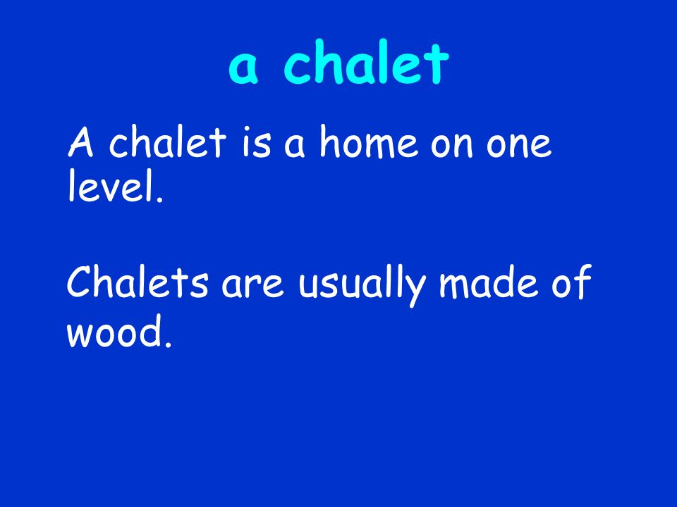 a chalet A chalet is a home on one level.