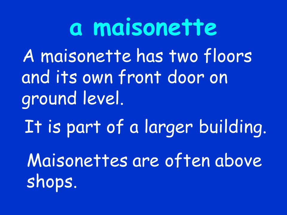 a maisonette A maisonette has two floors and its own front door on ground level. It is part of a larger building.