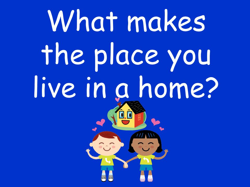 the place you live in a home