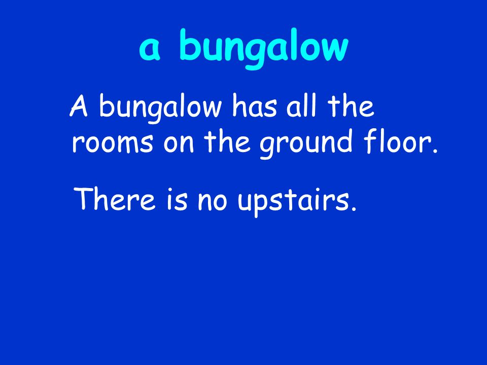 a bungalow There is no upstairs.