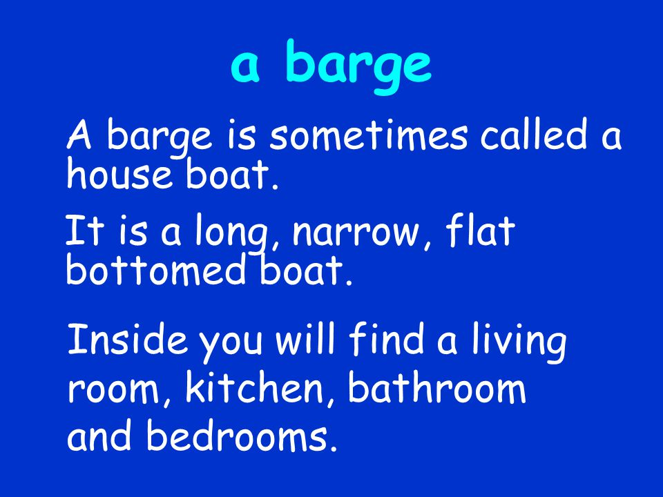 a barge A barge is sometimes called a house boat.