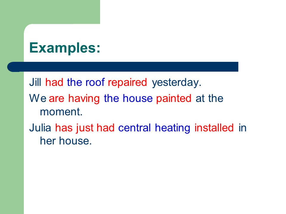 Examples: Jill had the roof repaired yesterday.