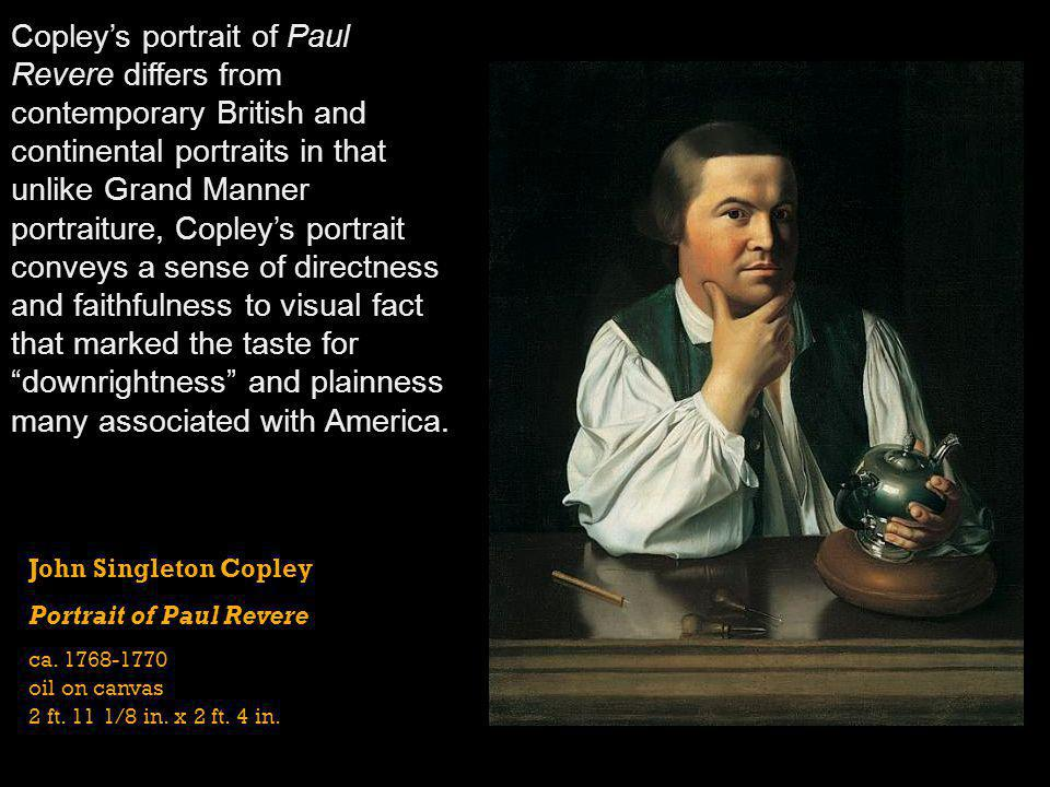 Copley's portrait of Paul Revere differs from contemporary British and continental portraits in that unlike Grand Manner portraiture, Copley's portrait conveys a sense of directness and faithfulness to visual fact that marked the taste for downrightness and plainness many associated with America.