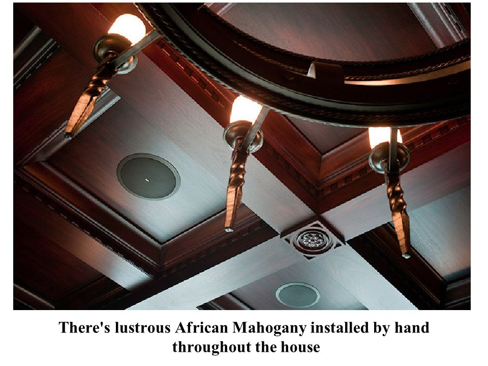 There s lustrous African Mahogany installed by hand throughout the house