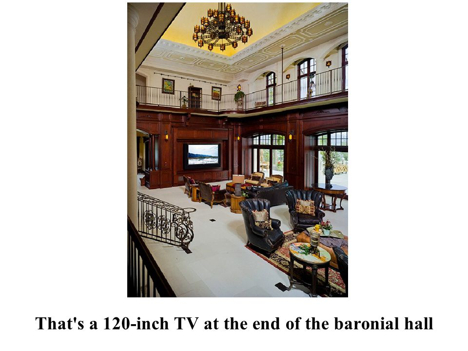 That s a 120-inch TV at the end of the baronial hall