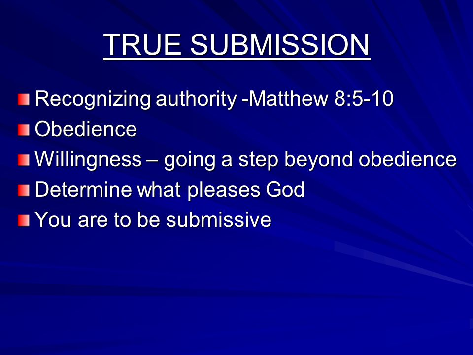 TRUE SUBMISSION Recognizing authority -Matthew 8:5-10 Obedience