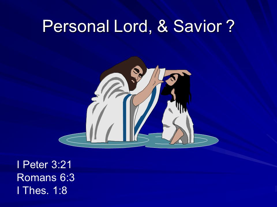 Personal Lord, & Savior I Peter 3:21 Romans 6:3 I Thes. 1:8