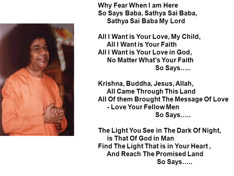 Why Fear When I am Here So Says Baba, Sathya Sai Baba, Sathya Sai Baba My Lord. All I Want is Your Love, My Child,