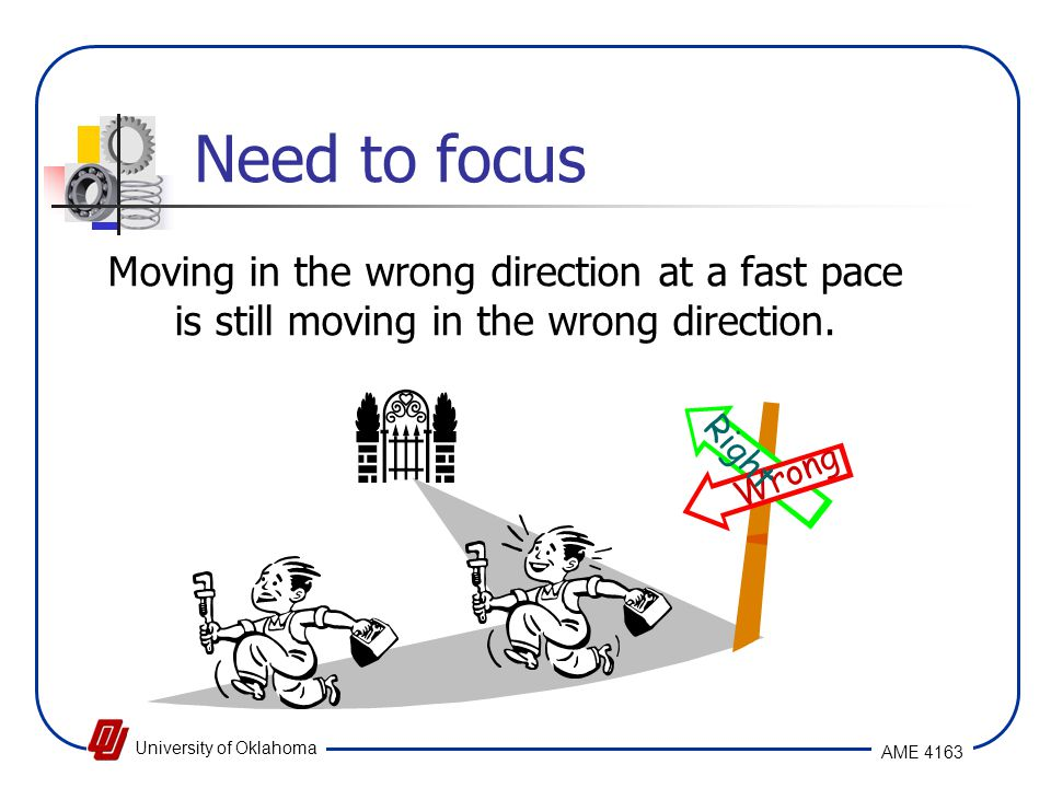 Need to focus Moving in the wrong direction at a fast pace is still moving in the wrong direction. Right.