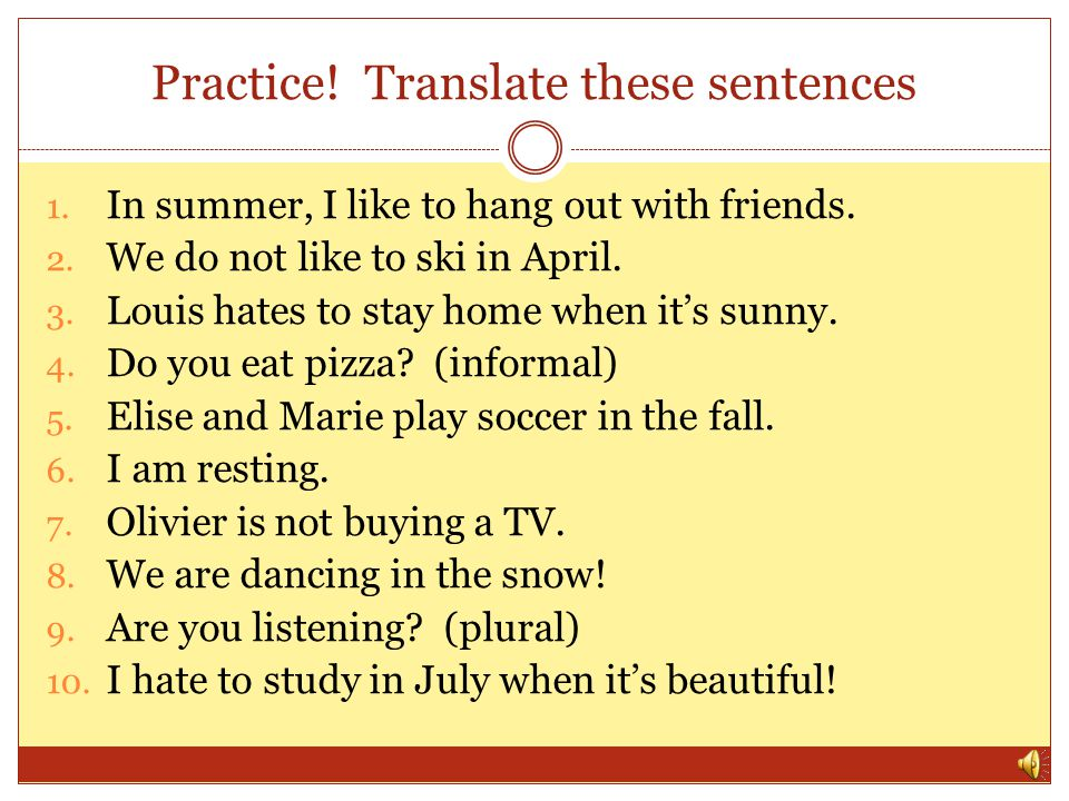 Practice! Translate these sentences