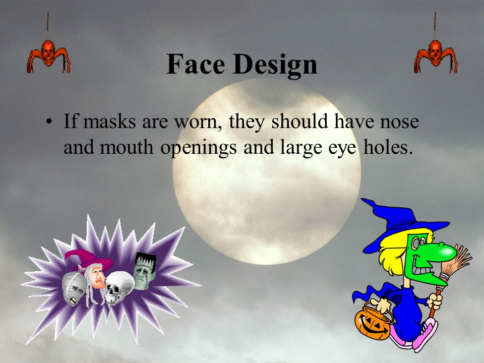 Face Design If masks are worn, they should have nose and mouth openings and large eye holes.