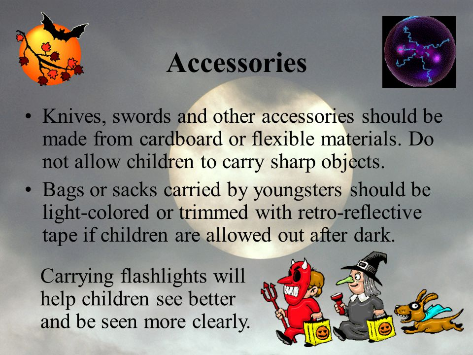 Accessories Knives, swords and other accessories should be made from cardboard or flexible materials. Do not allow children to carry sharp objects.