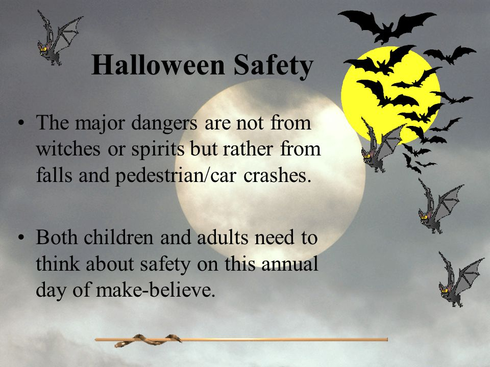 Halloween Safety The major dangers are not from witches or spirits but rather from falls and pedestrian/car crashes.