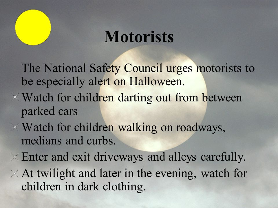 Motorists The National Safety Council urges motorists to be especially alert on Halloween. Watch for children darting out from between parked cars.