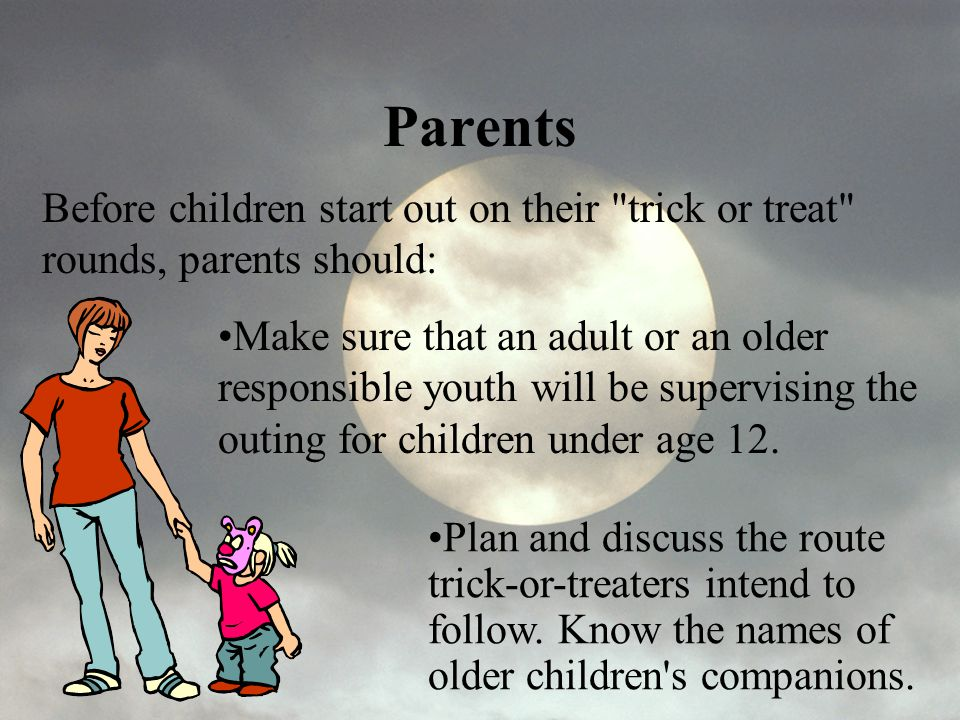 Parents Before children start out on their trick or treat rounds, parents should: