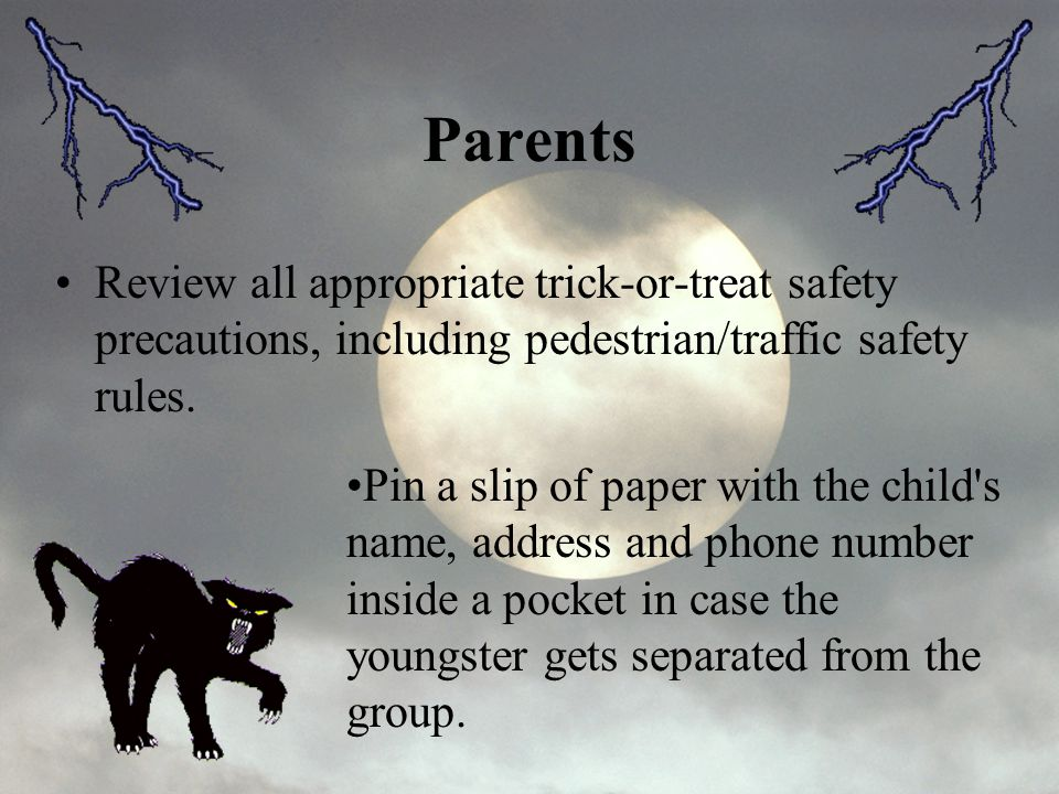 Parents Review all appropriate trick-or-treat safety precautions, including pedestrian/traffic safety rules.
