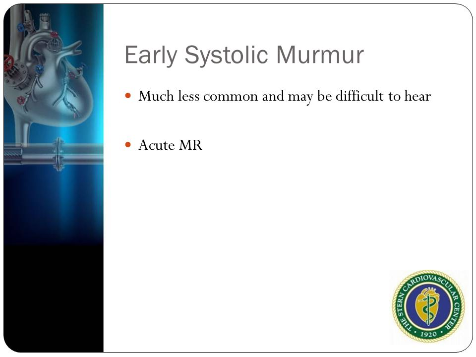 Early Systolic Murmur Much less common and may be difficult to hear