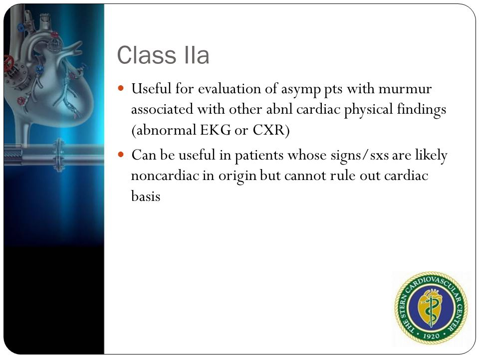 Class IIa Useful for evaluation of asymp pts with murmur associated with other abnl cardiac physical findings (abnormal EKG or CXR)