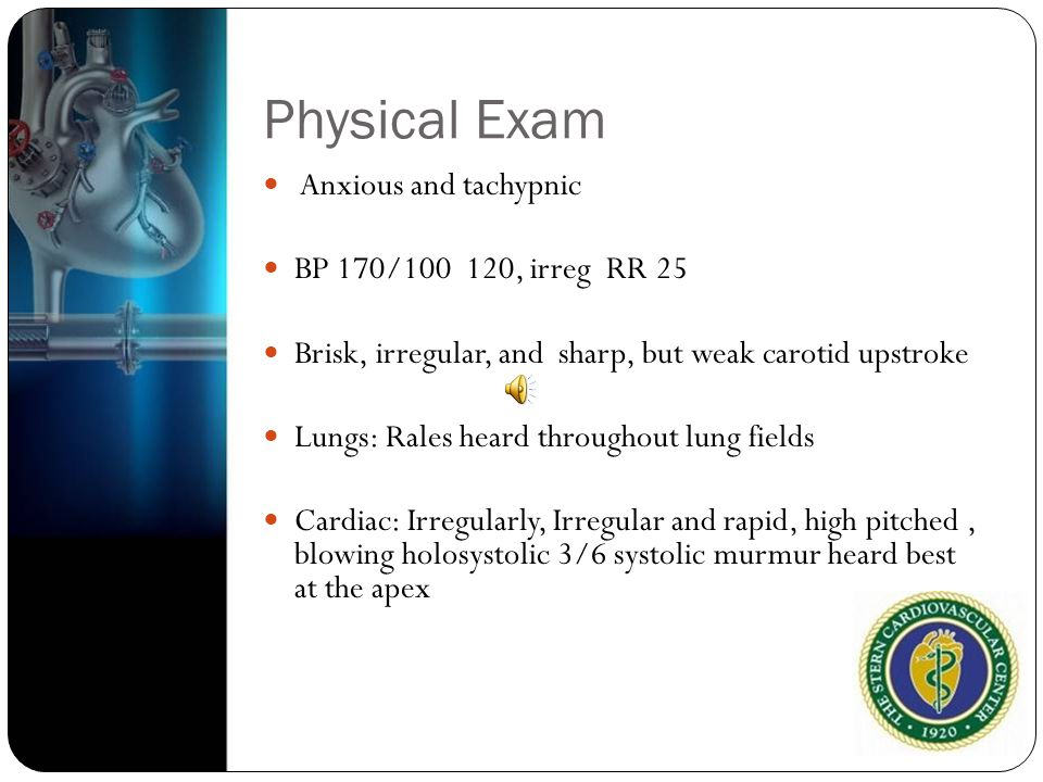 Physical Exam Anxious and tachypnic BP 170/100 120, irreg RR 25