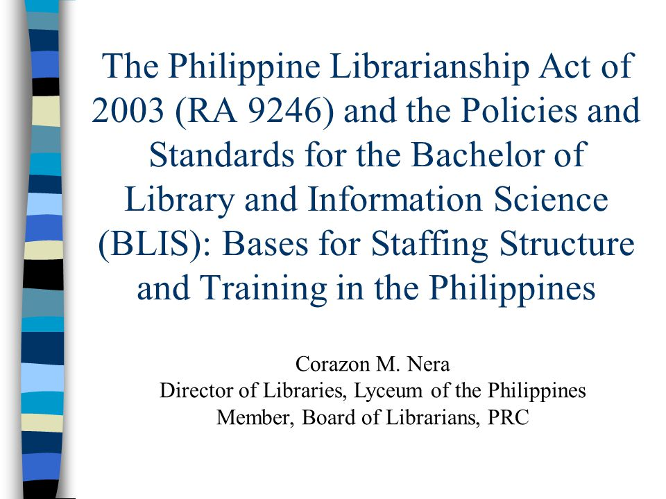 The Philippine Librarianship Act of 2003 (RA 9246) and the Policies and Standards for the Bachelor of Library and Information Science (BLIS): Bases for Staffing Structure and Training in the Philippines