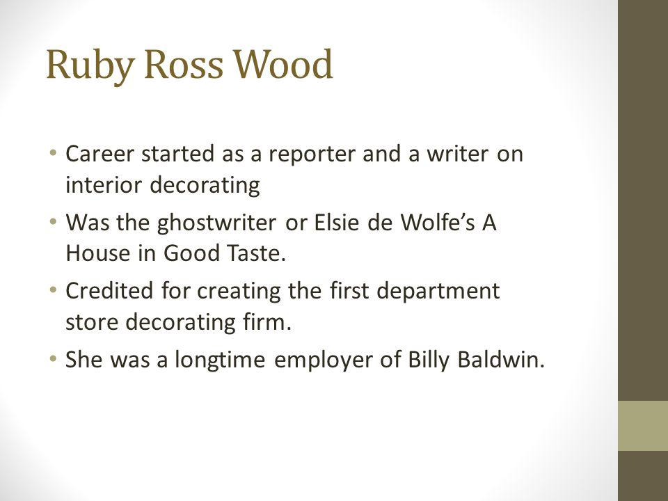 Ruby Ross Wood Career started as a reporter and a writer on interior decorating. Was the ghostwriter or Elsie de Wolfe's A House in Good Taste.