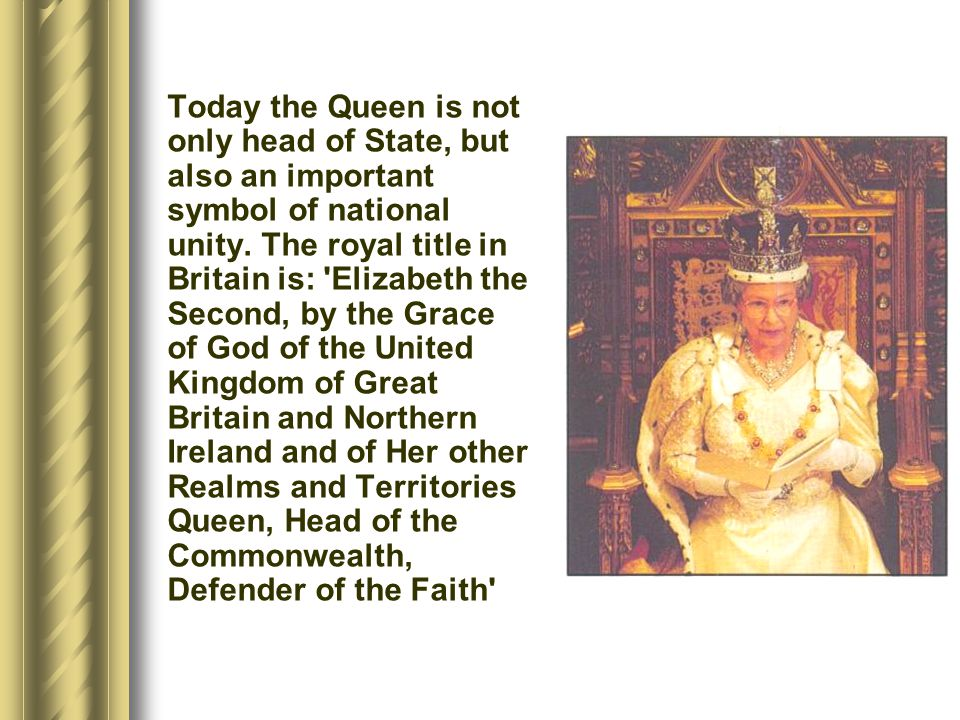 Today the Queen is not only head of State, but also an important symbol of national unity.