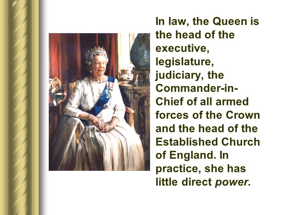 In law, the Queen is the head of the executive, legislature, judiciary, the Commander-in-Chief of all armed forces of the Crown and the head of the Established Church of England.