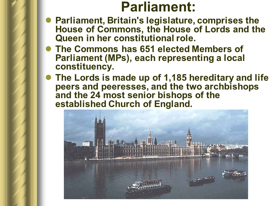 Parliament: Parliament, Britain s legislature, comprises the House of Commons, the House of Lords and the Queen in her constitutional role.