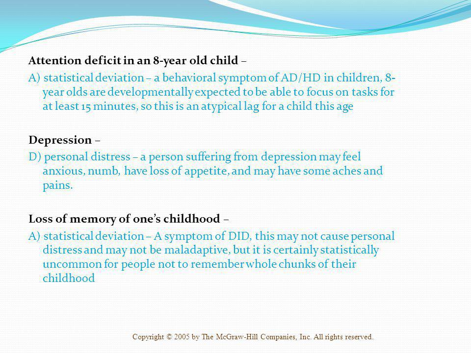 Attention deficit in an 8-year old child – A) statistical deviation – a behavioral symptom of AD/HD in children, 8-year olds are developmentally expected to be able to focus on tasks for at least 15 minutes, so this is an atypical lag for a child this age Depression – D) personal distress – a person suffering from depression may feel anxious, numb, have loss of appetite, and may have some aches and pains.