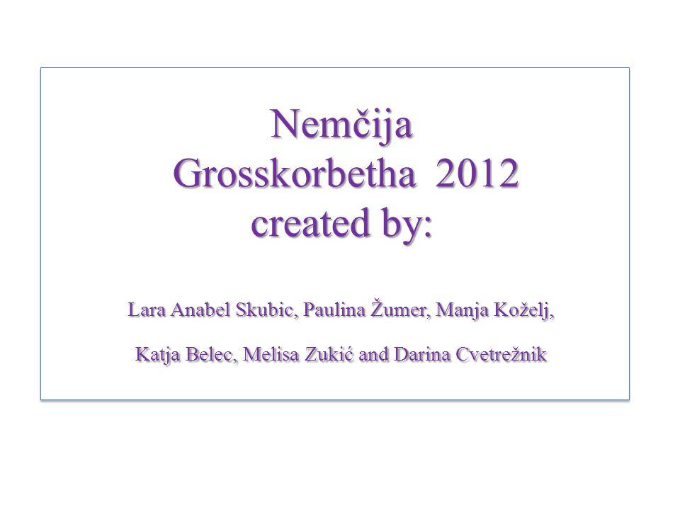 Nemčija Grosskorbetha 2012 created by: Lara Anabel Skubic, Paulina Žumer, Manja Koželj, Katja Belec, Melisa Zukić and Darina Cvetrežnik