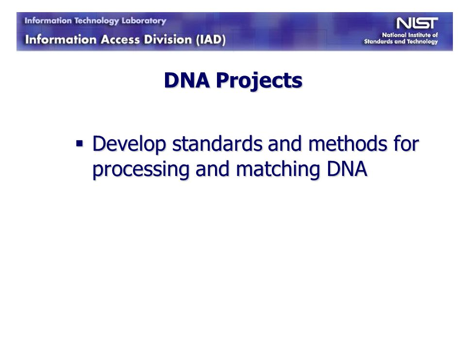 DNA Projects Develop standards and methods for processing and matching DNA
