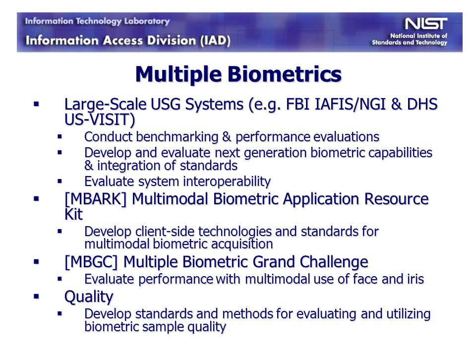 Multiple Biometrics Large-Scale USG Systems (e.g. FBI IAFIS/NGI & DHS US-VISIT) Conduct benchmarking & performance evaluations.
