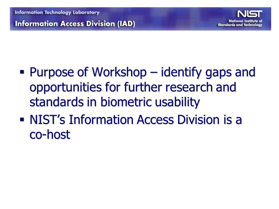 Purpose of Workshop – identify gaps and opportunities for further research and standards in biometric usability