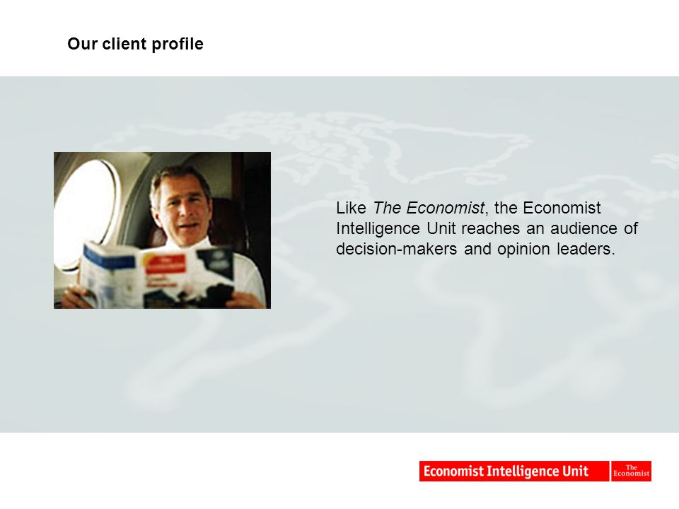 Our client profile Like The Economist, the Economist Intelligence Unit reaches an audience of decision-makers and opinion leaders.