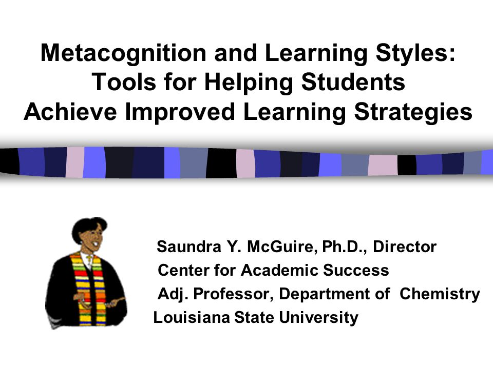 Metacognition and Learning Styles: Tools for Helping Students Achieve Improved Learning Strategies
