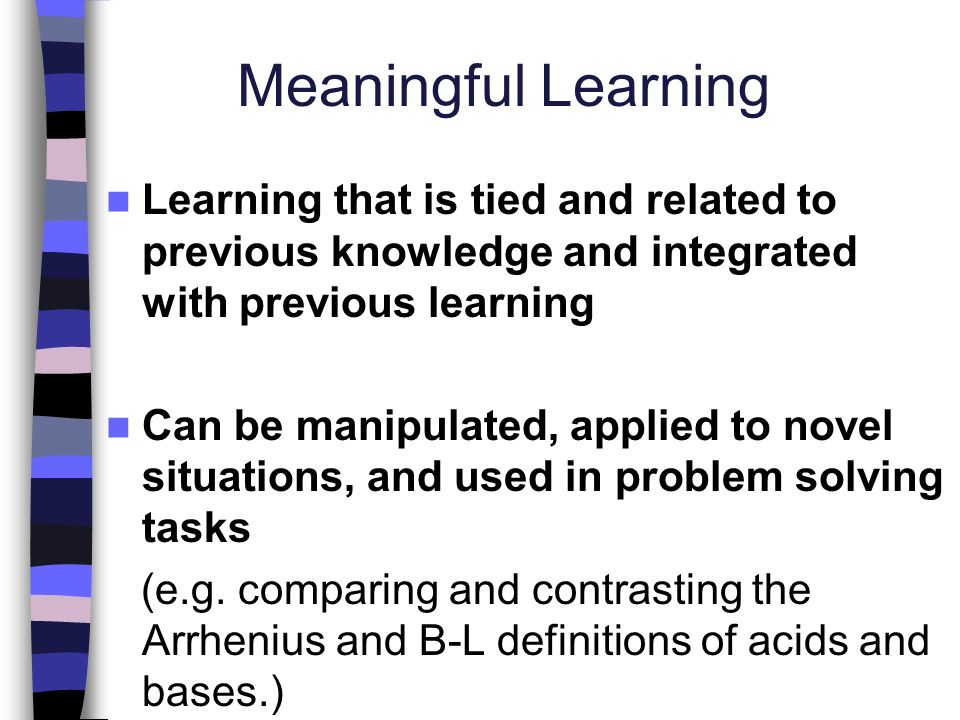 Meaningful Learning Learning that is tied and related to previous knowledge and integrated with previous learning.