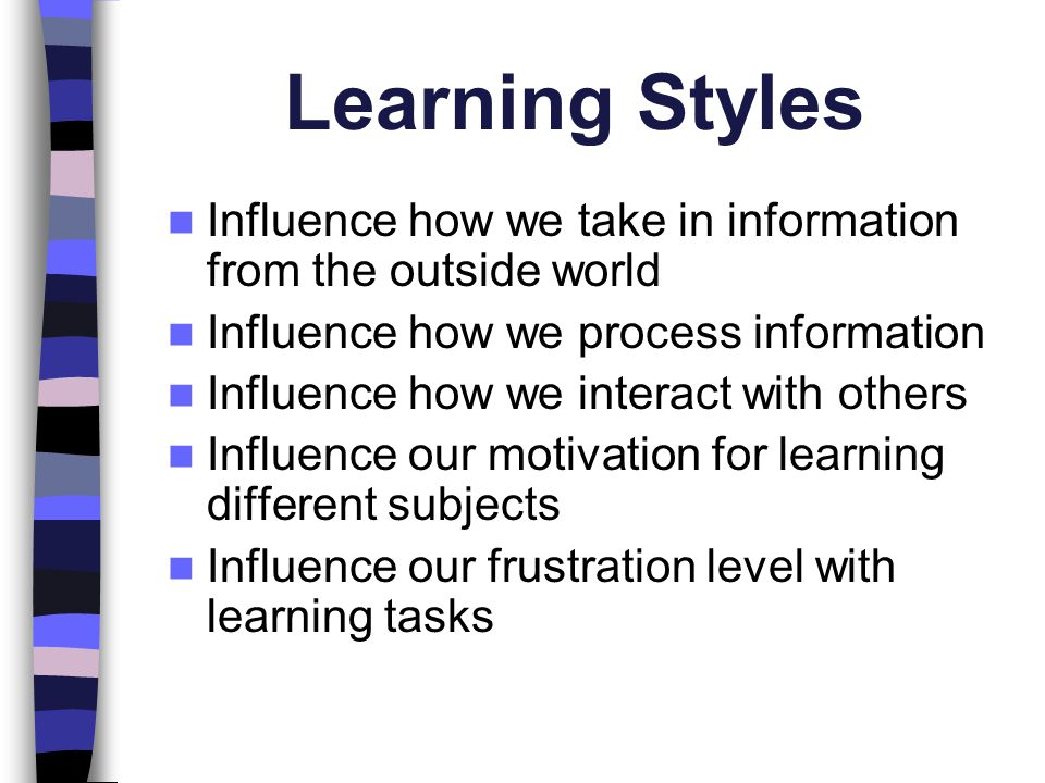 Learning Styles Influence how we take in information from the outside world. Influence how we process information.