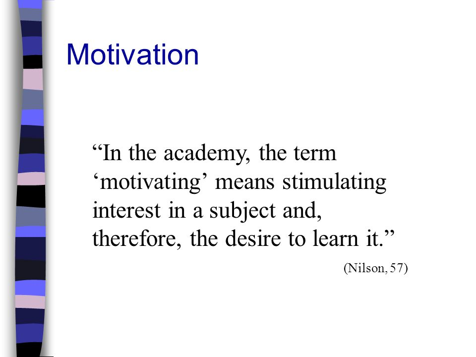 Motivation In the academy, the term 'motivating' means stimulating interest in a subject and, therefore, the desire to learn it.