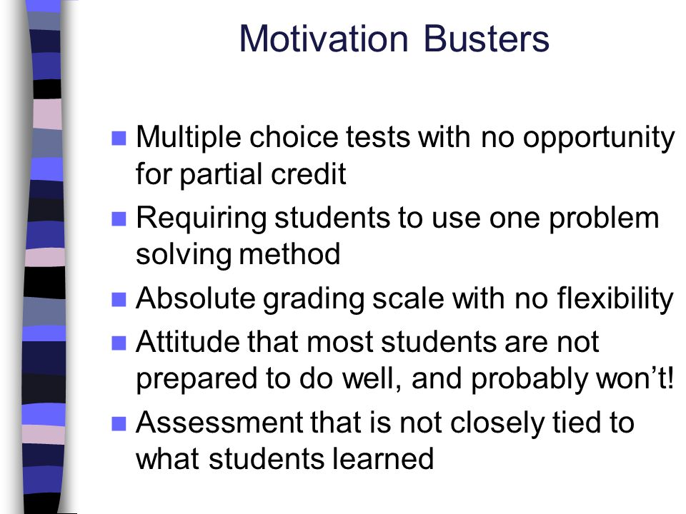 Motivation Busters Multiple choice tests with no opportunity for partial credit. Requiring students to use one problem solving method.