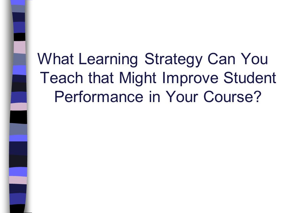What Learning Strategy Can You Teach that Might Improve Student Performance in Your Course