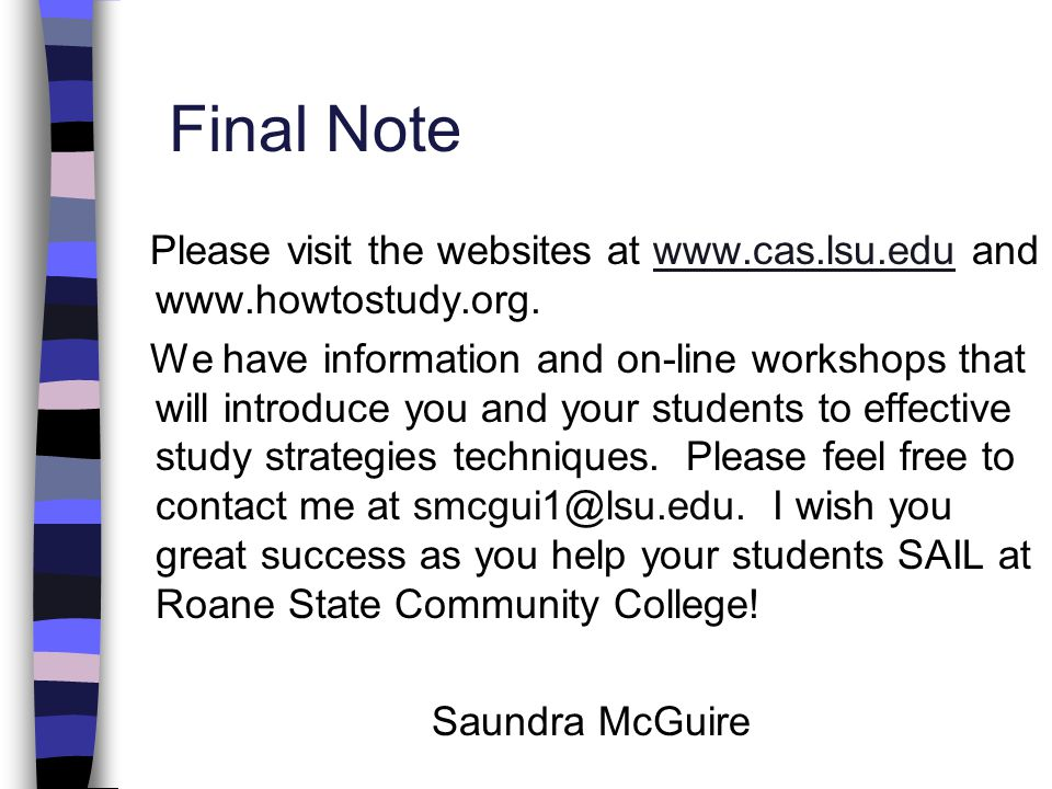 Final Note Please visit the websites at www.cas.lsu.edu and www.howtostudy.org.