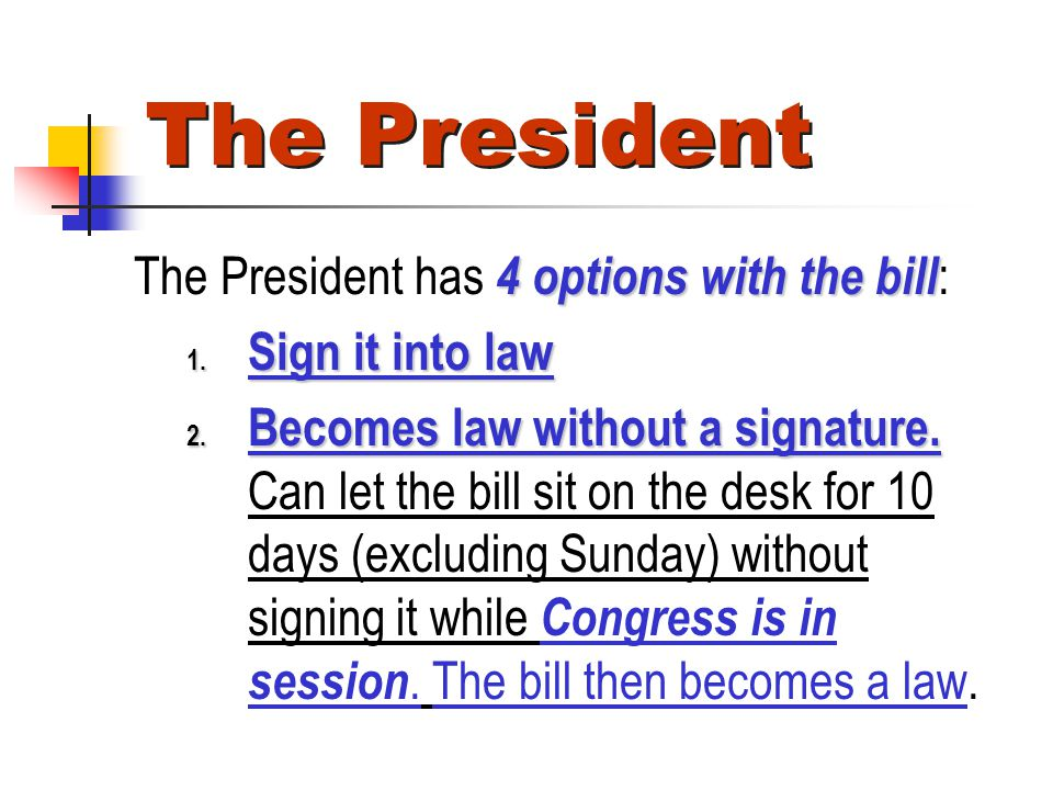 The President The President has 4 options with the bill: