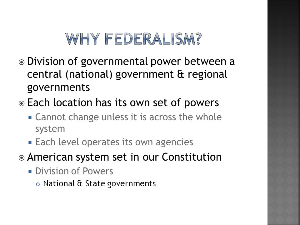 Why Federalism Division of governmental power between a central (national) government & regional governments.
