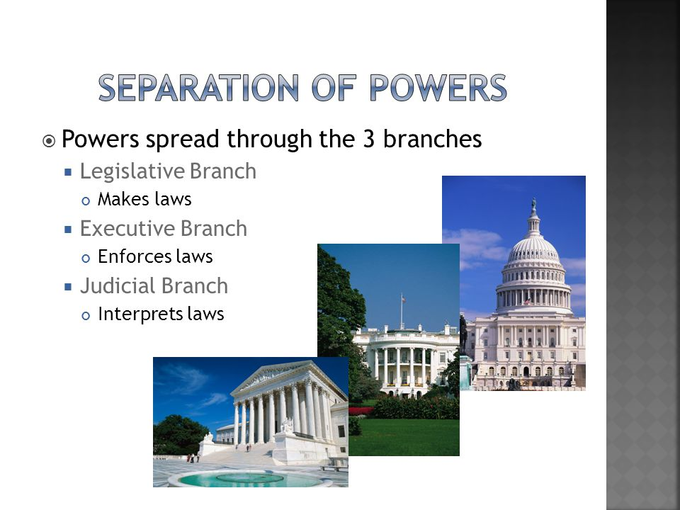 Separation of Powers Powers spread through the 3 branches